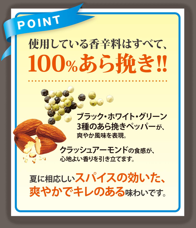 POINT 使用している香辛料はすべて、100%あら挽き!! ブラック・ホワイト・グリーン3種のあら挽きペッパーが、爽やか風味を表現。 クラッシュアーモンドの食感が、心地よい香りを引き立てます。   夏に相応しいスパイスの効いた、爽やかでキレのある味わいです。