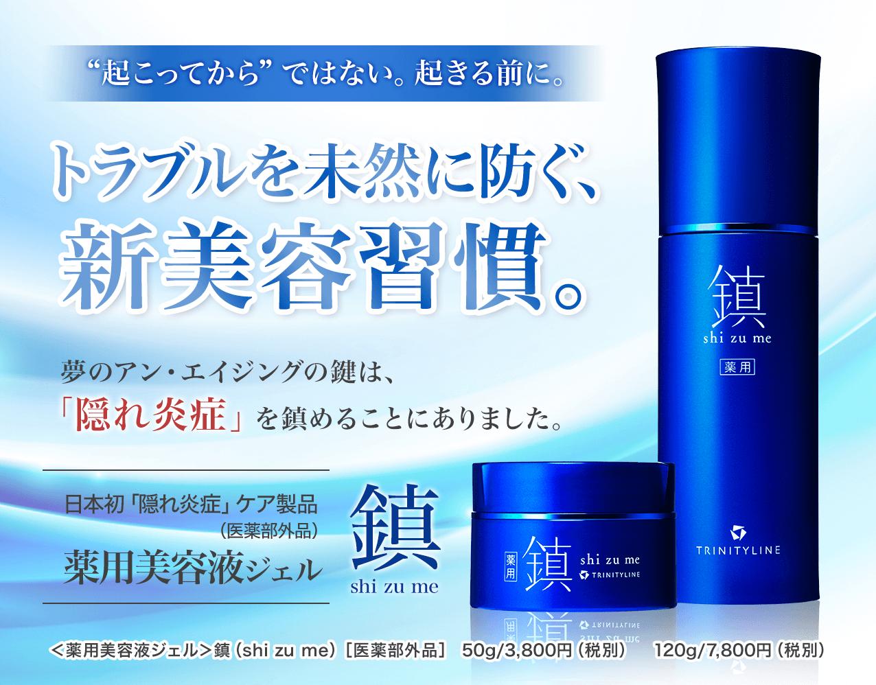 """""""起こってから""""ではない。起きる前に。トラブルを未然に防ぐ、新美容習慣。 夢のアン・エイジングの鍵は、「隠れ炎症」を鎮めることにありました。日本初「隠れ炎症」ケア製品(医薬部外品) 薬用美容液ジェル 鎮 shi zu me <薬用美容液ジェル>鎮(shi zu me)[医薬部外品] 50g/3,800円(税別) 120g/7,800円(税別)"""