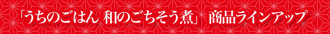 「うちのごはん 和のごちそう煮」 商品ラインアップ
