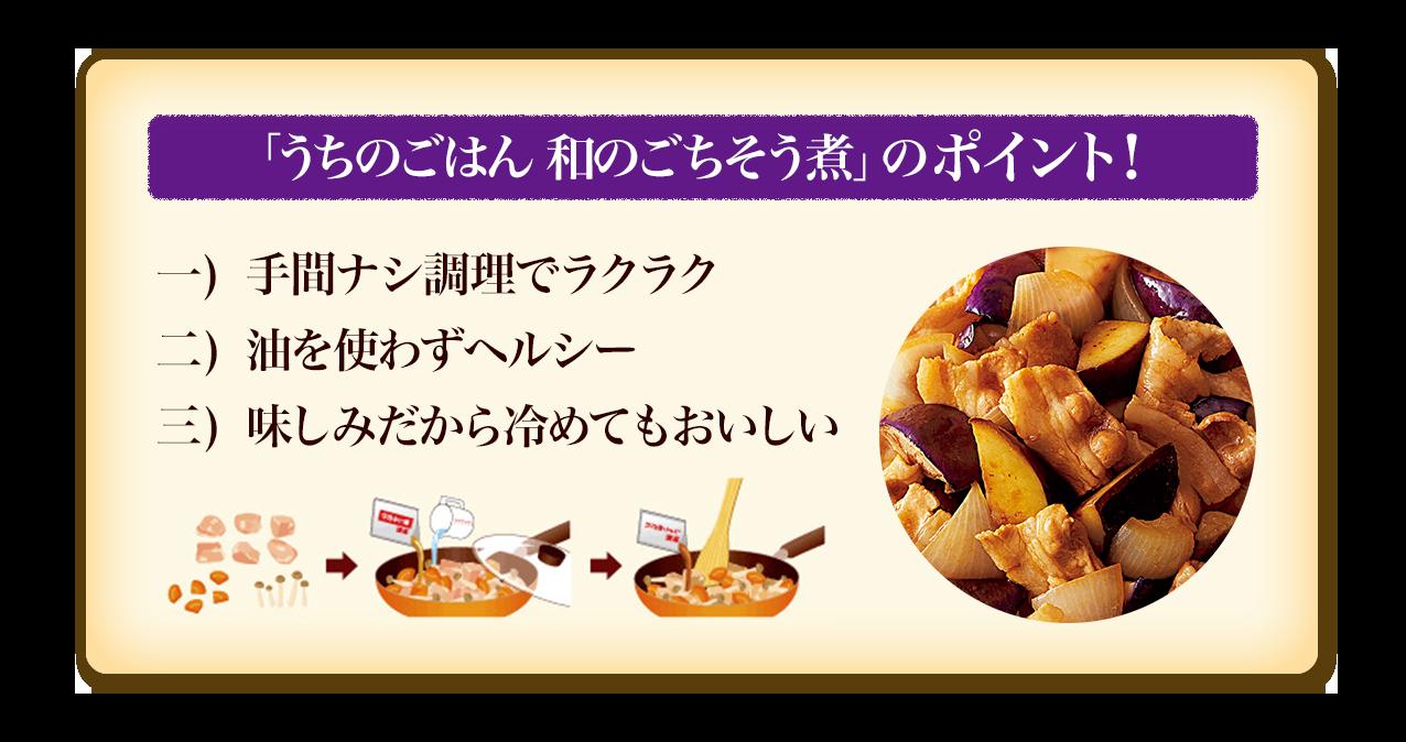 「うちのごはん 和のごちそう煮」のポイント! 手間ナシ調理でラクラク 油を使わずヘルシー 味しみだから冷めてもおいしい