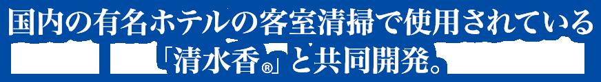 国内の有名ホテルの客室清掃で使用されている「清水香®」と共同開発。