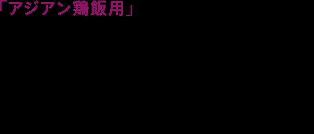 「アジアン鶏飯用」(アジアンチキンライス)は、コクのある鶏だしと醤油をベースに、しょうがの風味を効かせ、隠し味にナンプラーをほんの少し加えた香ばしい味わいのソースです。