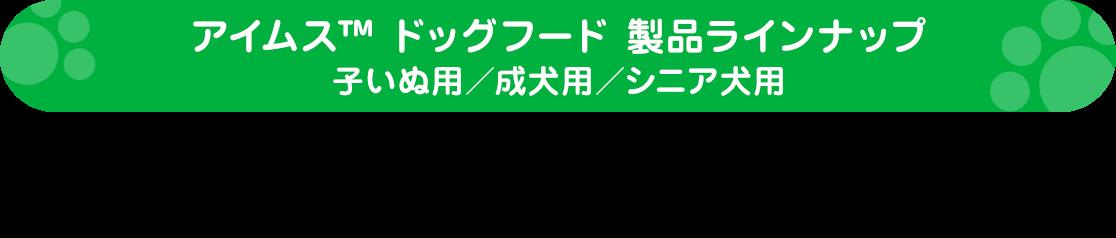 アイムス™ ドッグフード 製品ラインナップ子いぬ用/成犬用/シニア犬用