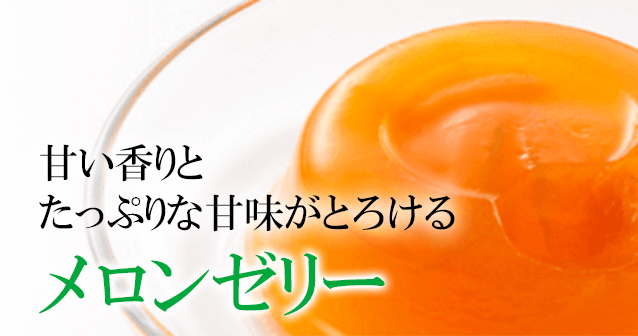 甘い香りとたっぷりな甘味がとろけるメロンゼリー