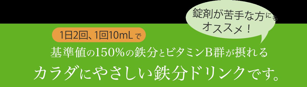 1日2回、1回10mLで基準値の150%の鉄分とビタミンB群が摂れるカラダにやさしい鉄分ドリンクです。錠剤が苦手な方オススメ!
