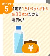 ポイント5 1箱で1.5Lペットボトル約30本分だから経済的!