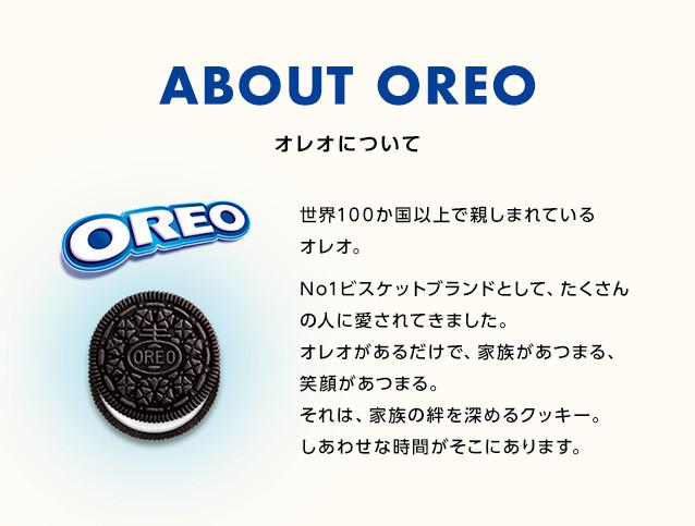 ABOUT OREO 世界100か国以上で親しまれているオレオ。No1ビスケットブランドとして、たくさんの人に愛されてきました。オレオがあるだけで、家族があつまる、笑顔があつまる。それは、家族の絆を深めるクッキー。しあわせな時間がそこにあります。
