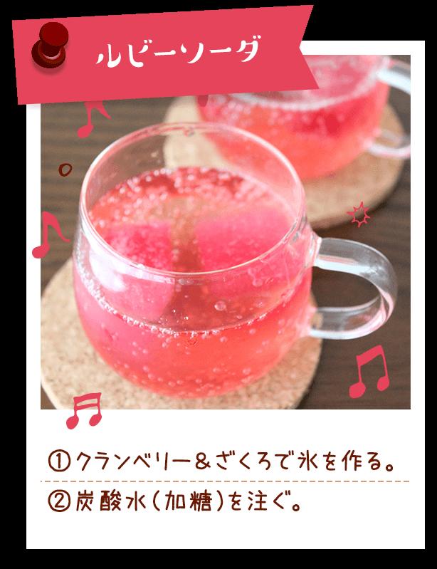 ルビーソーダ ①クランベリー&ざくろで氷を作る。 ②炭酸水(加糖)を注ぐ。