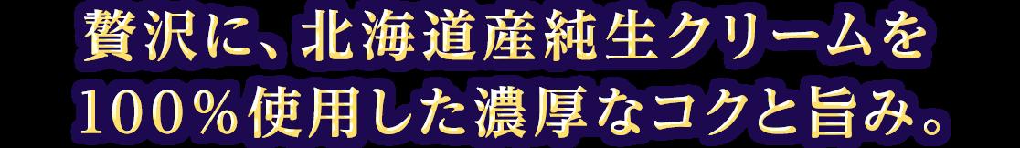 贅沢に、北海道産純生クリームを100%使用した濃厚なコクと旨み。