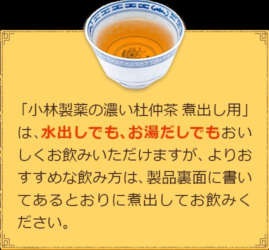 「小林製薬の濃い杜仲茶 煮出し用」は、水出しでも、お湯だしでもおいしくお飲みいただけますが、よりおすすめな飲み方は、製品裏面に書いてあるとおりに煮出してお飲みください。