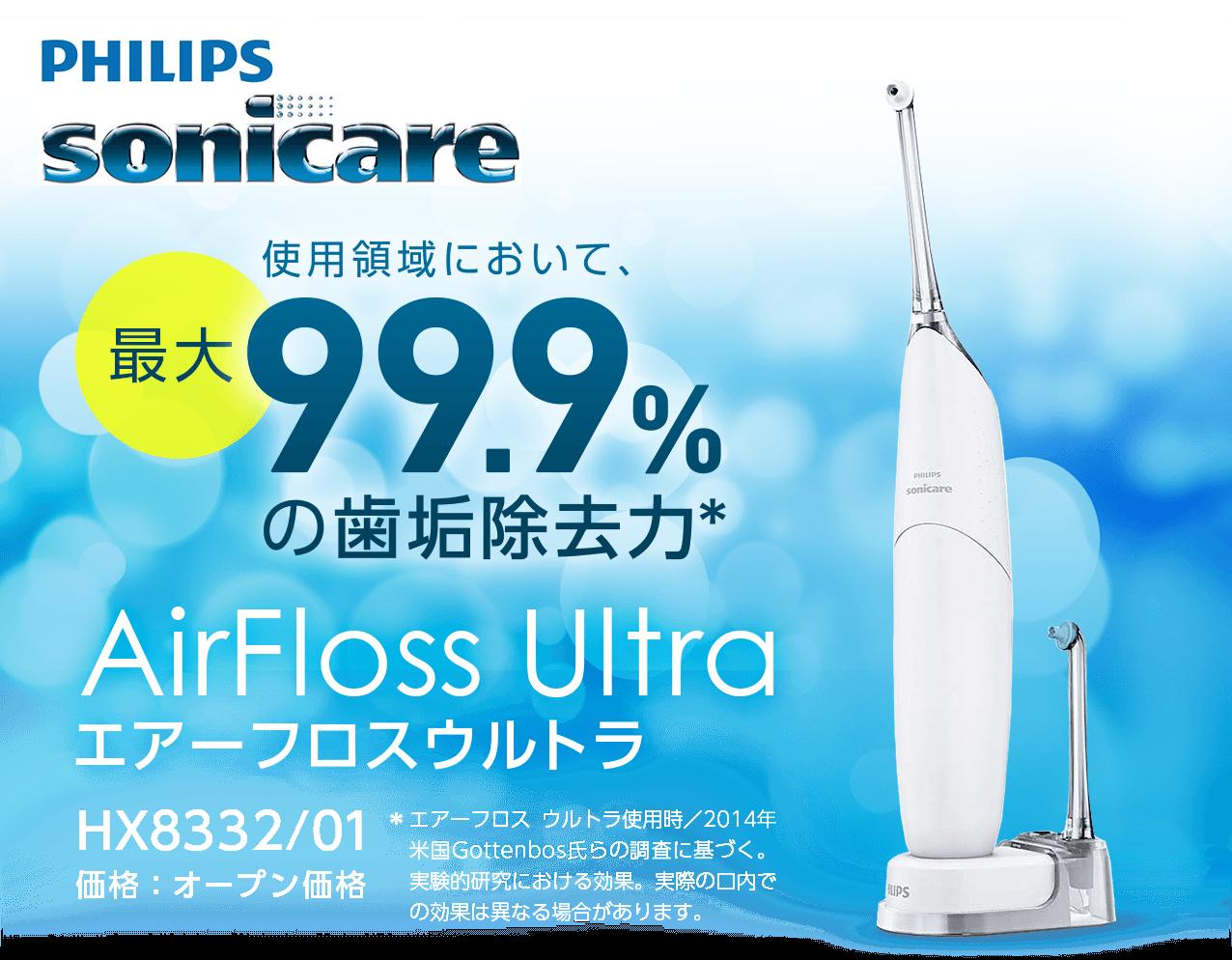 sonicare 使用領域において最大99.9%の歯垢除去力* AirFloss Ultra エアーフロスウルトラ HX8332/01 価格:オープン価格 *エアーフロス ウルトラ使用時/2014年米国Gottenbos氏らの調査に基づく。実験的研究における効果。実際の口内での効果は異なる場合があります。