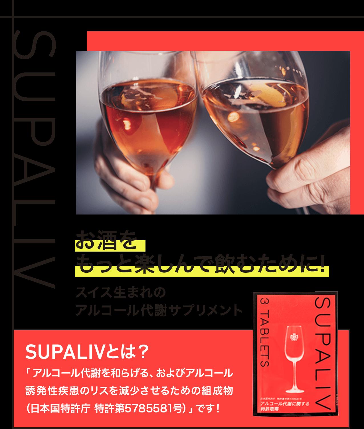 SUPALIV お酒をもっと楽しんで飲むために! スイス生まれのアルコール代謝サプリメント SUPALIVとは? 「アルコール代謝を和らげる、およびアルコール誘発性疾患のリスクを減少させるための組成物(日本国特許庁 特許第5785581号)」です!