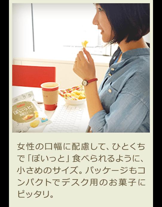 女性の口幅に配慮して、ひとくちで「ぽいっと」食べられるように、小さめのサイズ。パッケージもコンパクトでデスク用のお菓子にピッタリ。