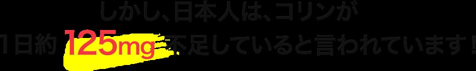 しかし、日本人は、コリンが1日約125mg不足していると言われています!