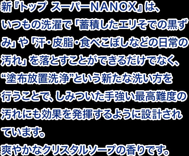 """新『トップ スーパーNANOX』は、いつもの洗濯で「蓄積したエリそでの黒ずみ」や「汗・皮脂・食べこぼしなどの日常の汚れ」を落とすことができるだけでなく、 """"塗布放置洗浄""""という新たな洗い方を行うことで、しみついた手強い最高難度の汚れにも効果を発揮するように設計されています。爽やかなクリスタルソープの香りです。"""