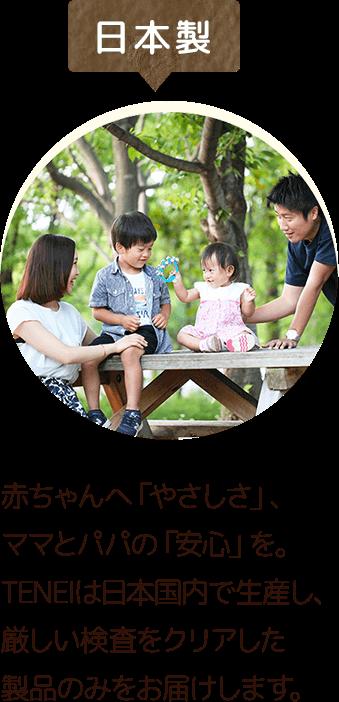 日本製 赤ちゃんへ「やさしさ」、ママとパパの「安心」を。TENEIは日本国内で生産し、厳しい検査をクリアした製品のみをお届けします。