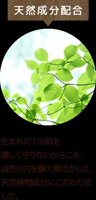 天然成分配合 生まれたての肌を優しく守りたいからこそ、自然の力を最大限活かした、天然植物成分にこだわりました。