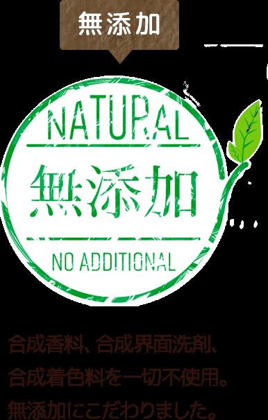 無添加 合成香料、合成界面洗剤、合成着色料を一切不使用。無添加にこだわりました。