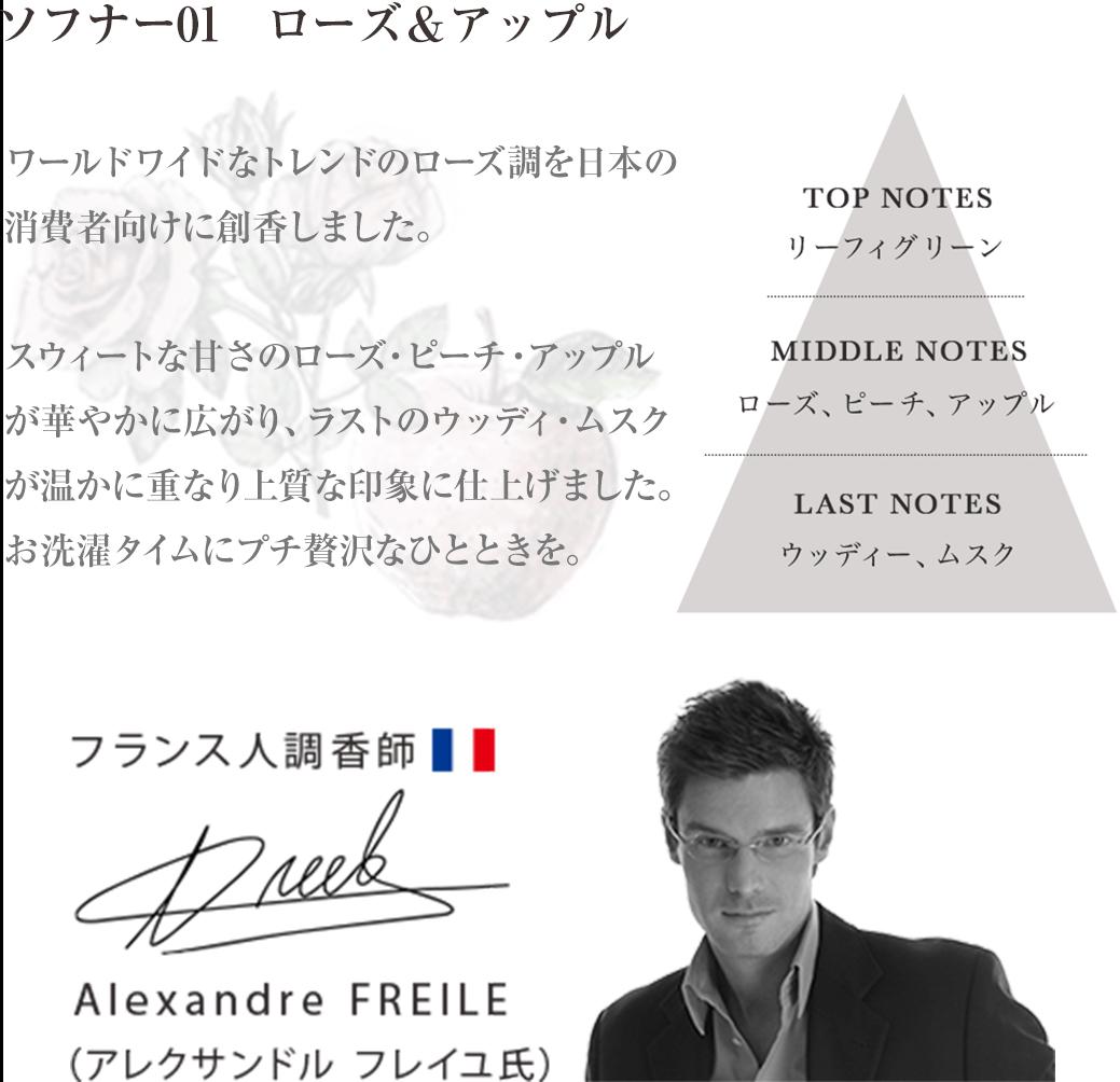 ソフナー01 ローズ&アップル ワールドワイドなトレンドのローズ調を日本の消費者向けに創香しました。スウィートな甘さのローズ・ピーチ・アップルが華やかに広がり、ラストのウッディ・ムスクが温かに重なり上質な印象に仕上げました。お洗濯タイムにプチ贅沢なひとときを。 Alexandre FREILE アレクサンドル フレイユ氏 フランス人調香師