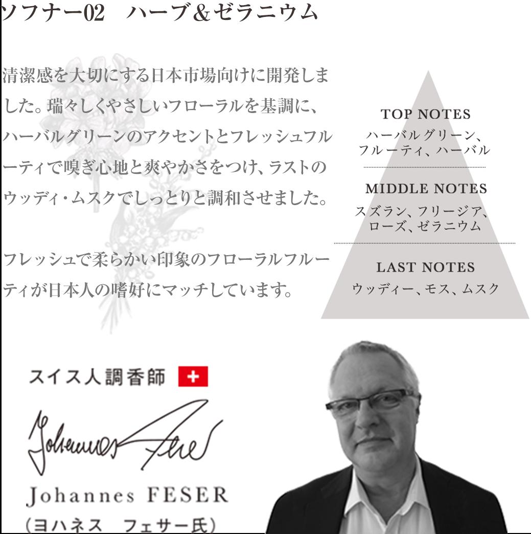 ソフナー02 ハーブ&ゼラニウム 清潔感を大切にする日本市場向けに開発しました。瑞々しくやさしいフローラルを基調に、ハーバルグリーンのアクセントとフレッシュフルーティで嗅ぎ心地と爽やかさをつけ、ラストのウッディ・ムスクでしっとりと調和させました。フレッシュで柔らかい印象のフローラルフルーティが日本人の嗜好にマッチしています。 Johannes FESERヨハネス フェサー氏 スイス人調香師