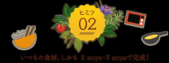 ヒミツ02 いつもの食材、しかも 2 steps・3 stepsで完成!