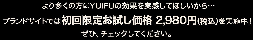 より多くの方にYUIFUの効果を実感してほしいから…ブランドサイトでは、初回限定お試し価格 2980円(税込)を実施中!ぜひ、チェックしてください。