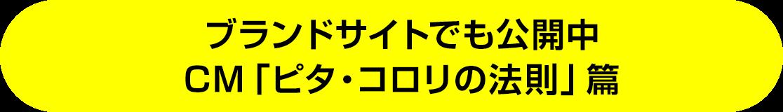 ブランドサイトでも公開中 CM「ピタ・コロリの法則」篇