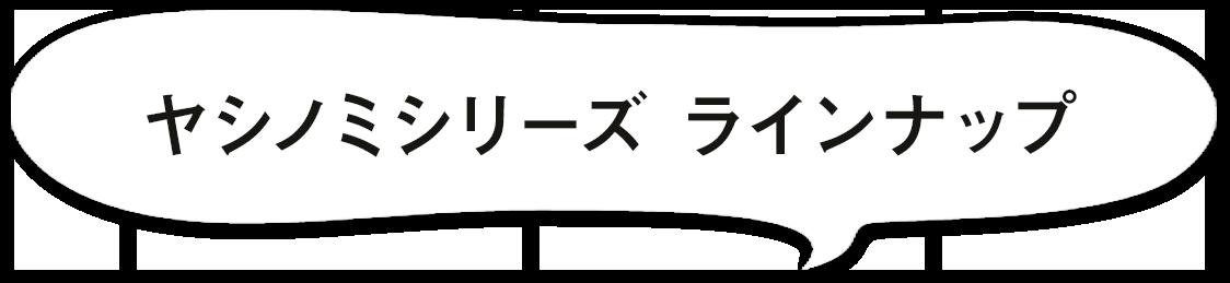 ヤシノミシリーズ ラインナップ