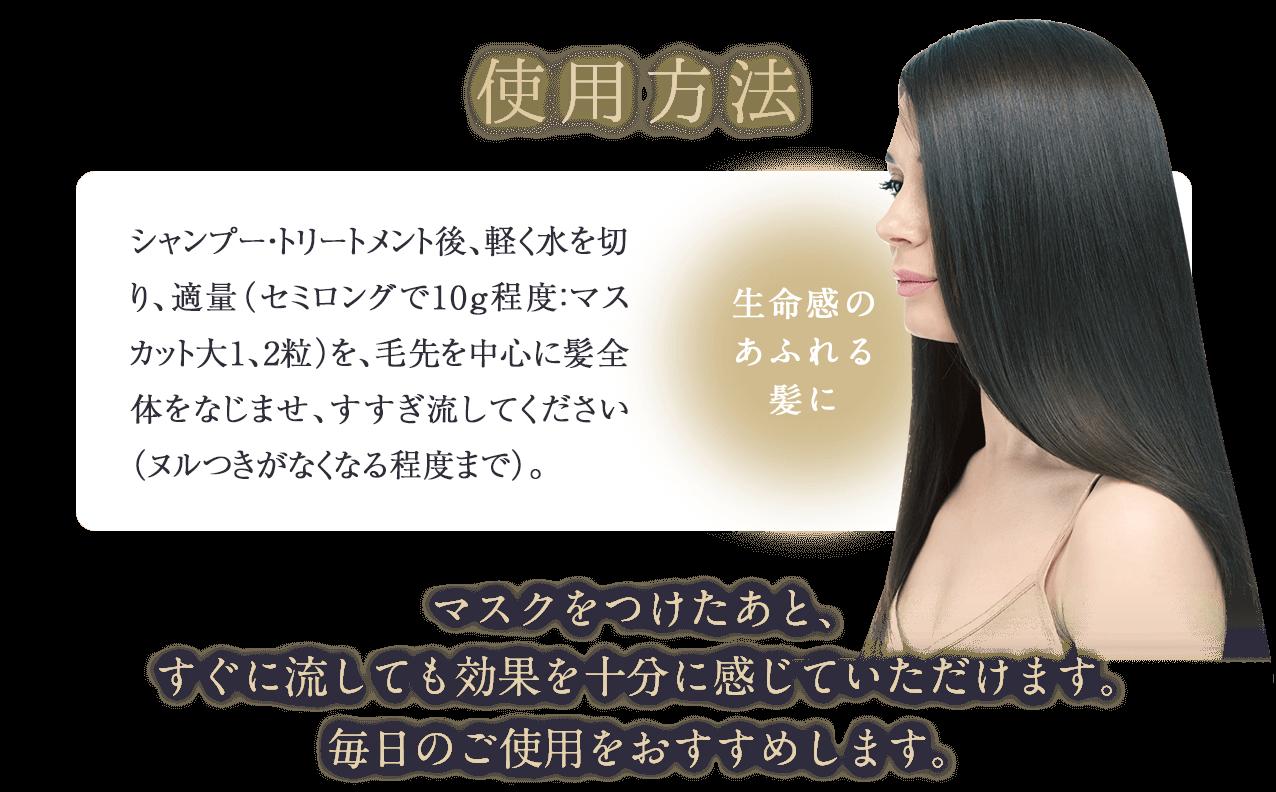使用方法 シャンプー・トリートメント後、軽く水を切り、適量(セミロングで10g程度:マスカット大1、2粒)を、毛先を中心に髪全体をなじませ、すすぎ流してください(ヌルつきがなくなる程度まで)。 生命感のあふれる髪に マスクをつけたあと、すぐに流しても効果を十分に感じていただけます。毎日のご使用をおすすめします。