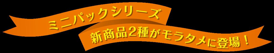 ミニパックシリーズの新商品2種がモラタメに登場!