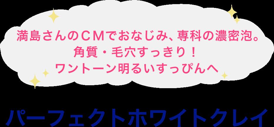 満島さんのCMでおなじみ、専科の濃密泡。角質・毛穴すっきり!ワントーン明るいすっぴんへ パーフェクトホワイトクレイ