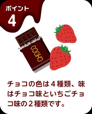 ポイント4 チョコの色は4種類、味はチョコ味といちごチョコ味の2種類です。