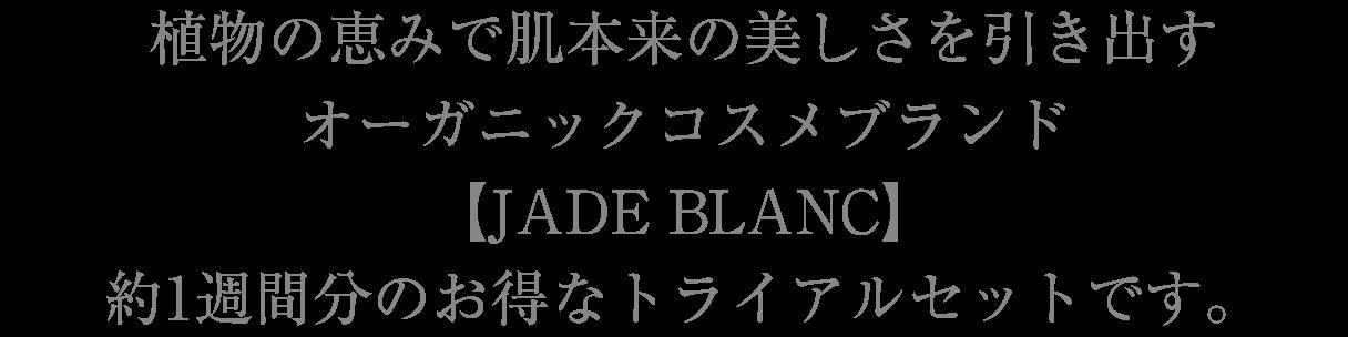 植物の恵みで肌本来の美しさを引き出すオーガニックコスメブランド【JADE BLANC】約1週間分のお得なトライアルセットです。