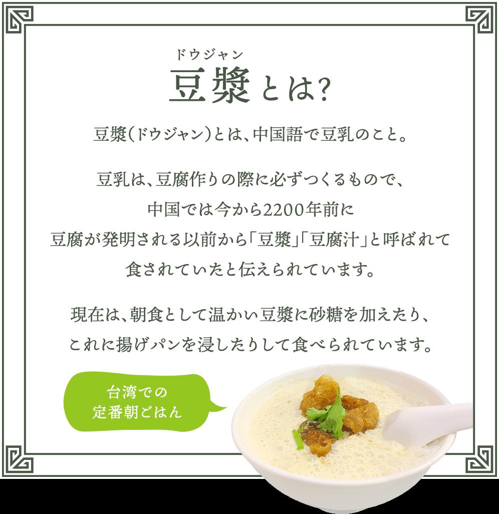 豆漿(ドウジャン)とは? 豆漿(ドウジャン)とは、中国語で豆乳のこと。 豆乳は、豆腐作りの際に必ずつくるもので、中国では今から2200年前に豆腐が発明される以前から「豆漿」「豆腐汁」と呼ばれて食されていたと伝えられています。 現在は、朝食として温かい豆漿に砂糖を加えたり、これに揚げパンを浸したりして食べられています。 台湾での定番朝ごはん
