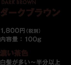 DARK BROWN ダークブラウン 1,800円(税別) 内容量:100g 濃い茶色 白髪が多い~半分以上