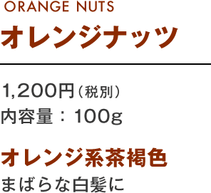 ORANGE NUTS オレンジナッツ 1,200円(税別) 内容量:100g オレンジ系茶褐色 まばらな白髪に