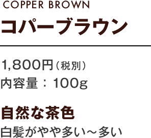 COPPER BROWN コパーブラウン 1,800円(税別) 内容量:100g 自然な茶色 白髪がやや多い〜多い