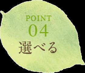 POINT04 選べる