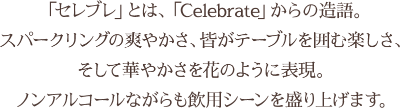 「セレブレ」とは、「Celebrate」からの造語。スパークリングの爽やかさ、皆がテーブルを囲む楽しさ、そして華やかさを花のように表現。ノンアルコールながらも飲用シーンを盛り上げます。