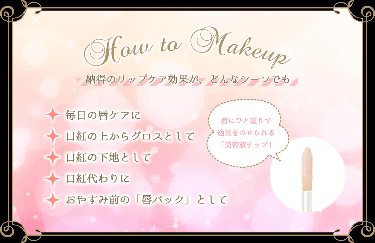 How to Makeup 納得のリップケア効果が、どんなシーンでも毎日の唇ケアに 口紅の上からグロスとして 口紅の下地として 口紅代わりに おやすみ前の「唇パック」として唇にひと塗りで適量をのせられる「美容液チップ」