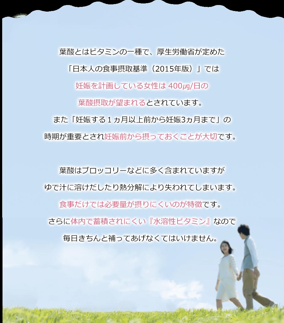 葉酸とはビタミンの一種で、厚生労働省が定めた「日本人の食事摂取基準(2015年版)」では妊娠を計画している女性は 400㎍/日の葉酸摂取が望まれるとされています。また「妊娠する1ヵ月以上前から妊娠3ヵ月まで」の時期が重要とされ妊娠前から摂っておくことが大切です。葉酸はブロッコリーなどに多く含まれていますがゆで汁に溶けだしたり熱分解により失われてしまいます。食事だけでは必要量が摂りにくいのが特徴です。さらに体内で蓄積されにくい『水溶性ビタミン』なので毎日きちんと補ってあげなくてはいけません。