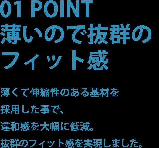 01 POINT薄いので抜群のフィット感薄くて伸縮性のある基材を採用した事で、違和感を大幅に低減。抜群のフィット感を実現しました。