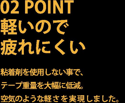 02POINT   軽いので疲れにくい   粘着剤を使用しない事で、テープ重量を大幅に低減。空気のような軽さを実現しました。