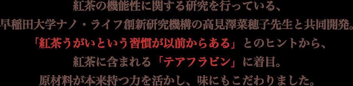 紅茶の機能性に関する研究を行っている、 早稲田大学ナノ・ライフ創新研究機構の高見澤菜穂子先生と共同開発。 「紅茶うがいという習慣が以前からある」とのヒントから、 紅茶に含まれる「テアフラビン」に着目。 原材料が本来持つ力を活かし、味にもこだわりました。