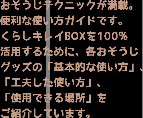 おそうじテクニックが満載。便利な使い方ガイドです。くらしキレイBOXを100%活用するために、各おそうじグッズの「基本的な使い方」、「工夫した使い方」、「使用できる場所」をご紹介しています。