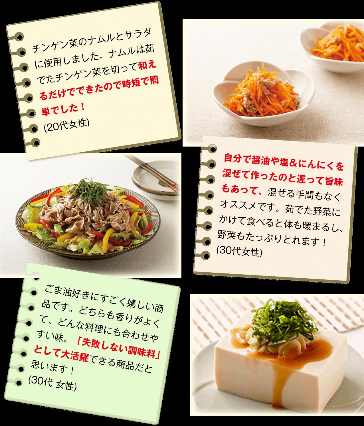 [チンゲン菜のナムルとサラダに使用しました。ナムルは茹でたチンゲン菜を切って和えるだけでできたので時短で簡単でした!(20代女性)]   [自分で醤油や塩&にんにくを混ぜて作ったのと違って旨味もあって、混ぜる手間もなくオススメです。茹でた野菜にかけて食べると体も暖まるし、野菜もたっぷりとれます!(30代女性)]   [ごま油好きにすごく嬉しい商品です。どちらも香りがよくて、どんな料理にも合わせやすい味。「失敗しない調味料」として大活躍できる商品だと思います! (30代 女性)]