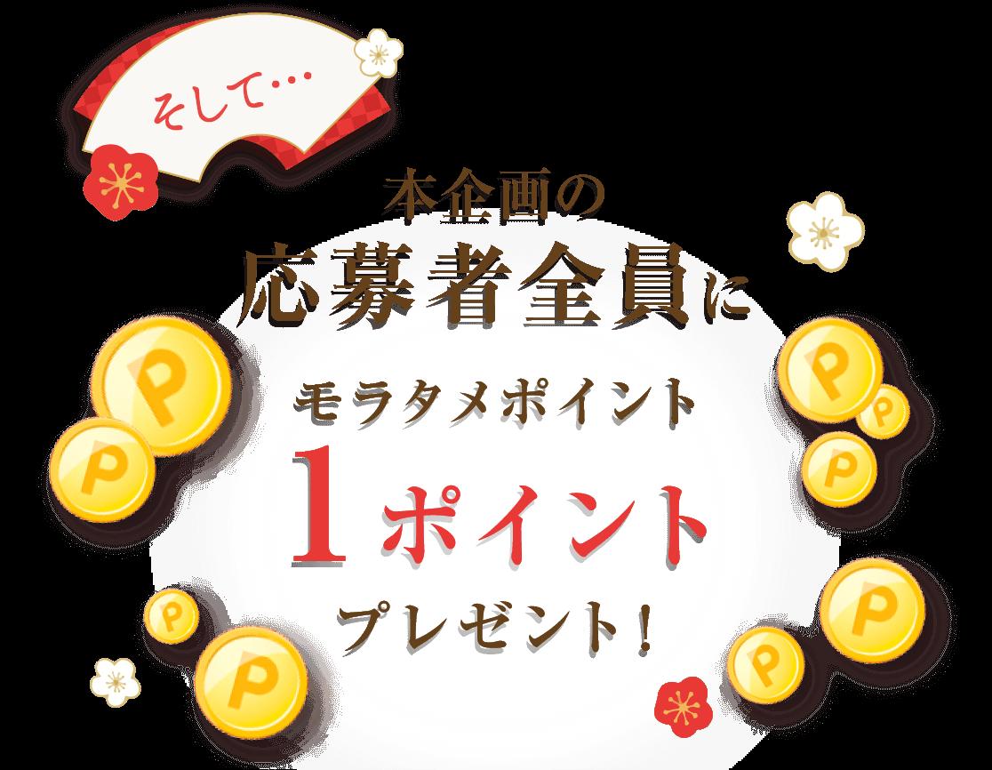 そして…本企画の応募者全員にモラタメポイント1ポイントプレゼント!
