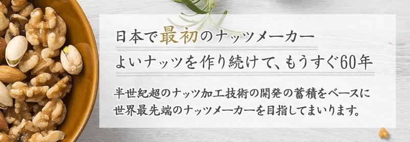 日本で最初のナッツメーカー よいナッツを作り続けて、もうすぐ60年 半世紀超のナッツ加工技術の開発の蓄積をベースに世界最先端のナッツメーカーを目指してまいります。