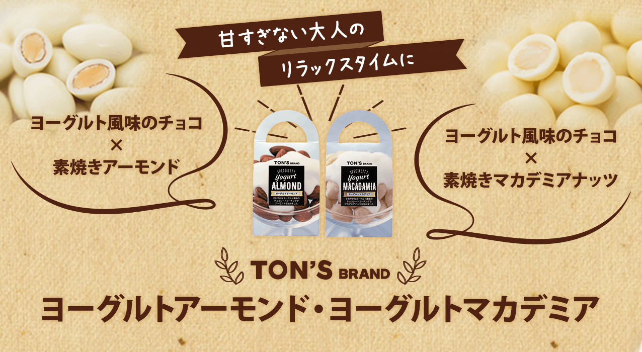 甘すぎない大人のリラックスタイムに ヨーグルト風味のチョコ × 素焼きアーモンド ヨーグルト風味のチョコ × 素焼きマカデミアナッツ TON'S BRAND ヨーグルトアーモンド・ヨーグルトマカデミア