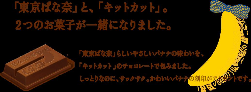 「東京ばな奈」と、「キットカット」。2つのお菓子が一緒になりました。 「東京ばな奈」らしいやさしいバナナの味わいを、「キットカット」のチョコレートで包みました。しっとりなのに、サックサク。かわいいバナナの刻印がアクセントです。
